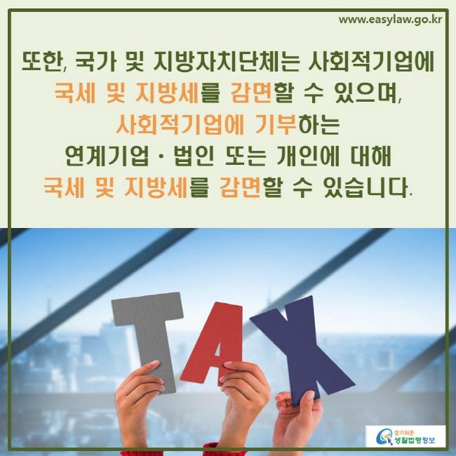또한, 국가 및 지방자치단체는 사회적기업에 국세 및 지방세를 감면할 수 있으며, 사회적기업에 기부하는 연계기업ㆍ법인 또는 개인에 대해 국세 및 지방세를 감면할 수 있습니다.